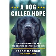 A Dog Called Hope A Wounded Warrior and the Service Dog Who Saved Him by Morgan, Jason; Lewis, Damien, 9781476797007