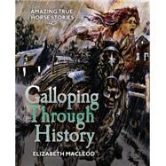 Galloping Through History Amazing True Horse Stories by MacLeod, Elizabeth; Pokiak-Fenton, Margaret; Grimard, Gabrielle, 9781554517008
