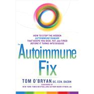 The Autoimmune Fix How to Stop the Hidden Autoimmune Damage That Keeps You Sick, Fat, and Tired Before It Turns Into Disease by O'bryan, Tom; Hyman, Mark, M.D., 9781623367008