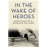 In the Wake of Heroes Sailing's greatest stories introduced by Tom Cunliffe by Cunliffe, Tom, 9781472917010