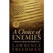 A Choice of Enemies: America Confronts the Middle East by Freedman, Lawrence, 9781586487010