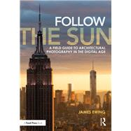 Follow the Sun: A Field Guide to Architectural Photography in the Digital Age by Ewing; James, 9780415747011