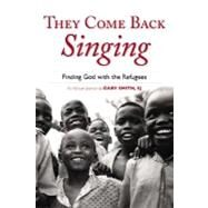 They Come Back Singing : Finding God with the Refugees by Smith, Gary N., 9780829427011