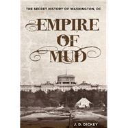Empire of Mud The Secret History of Washington, DC by Dickey, J. D., 9780762787012