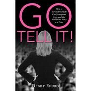 Go Tell It!: How a Surrendered Life Can Transform Lives and the World One Story at a Time by Efurd, Debbie, 9781942557012