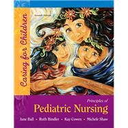 Principles of Pediatric Nursing Caring for Children by Ball, Jane W; Bindler, Ruth C; Cowen, Kay; Shaw, Michele Rose, 9780134257013