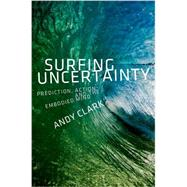 Surfing Uncertainty Prediction, Action, and the Embodied Mind by Clark, Andy, 9780190217013