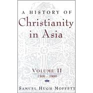 A History of Christianity in Asia: 1500 to 1900 by Moffett, Samuel Hugh, 9781570757013