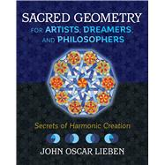 Sacred Geometry for Artists, Dreamers, and Philosophers by Lieben, John Oscar, 9781620557013
