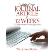 Writing Your Journal Article in Twelve Weeks; A Guide to Academic Publishing Success by Wendy Laura Belcher, 9781412957014