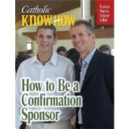 Catholic Know-How : How to Be a Confirmation Sponsor by Schaeffler, Janet, 9781592767014
