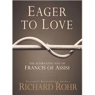 Eager to Love: The Alternative Way of Francis of Assisi by Rohr, Richard, 9781616367015