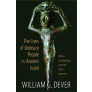 Lives of Ordinary People : What the Bible and Archaeology Tell Us about Everyday Life in Ancient Israel by Dever, William G., 9780802867018