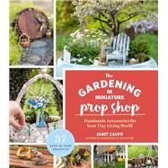 The Gardening in Miniature Prop Shop by Calvo, Janit; Baldwin, Kate, 9781604697018
