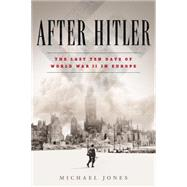 After Hitler The Last Ten Days of the Second World War in Europe by Jones, Michael, 9780451477019