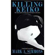 Killing Keiko: The True Story of Free Willy's Return to the Wild by Simmons, Mark A.; Wyland, 9780996077019