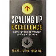 Scaling Up Excellence by SUTTON, ROBERT I.; RAO, HUGGY, 9780385347020
