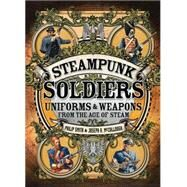 Steampunk Soldiers Uniforms & Weapons from the Age of Steam by Smith, Philip; McCullough, Joseph A.; Stacey, Mark, 9781472807021