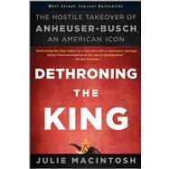 Dethroning the King : The Hostile Takeover of Anheuser-Busch, an American Icon