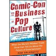 Comic-Con and the Business of Pop Culture: What the World's Wildest Trade Show Can Tell Us About the Future of Entertainment by Salkowitz, Rob, 9780071797023