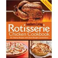 Rotisserie Chicken Cookbook : 101 hearty dishes with store-bought Convenience by Southern Living Magazine, Editors of, 9780848737023