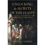 Unlocking the Secrets of the Feasts: The Prophecies in the Feasts of Leviticus by Norten, David, 9780718037024