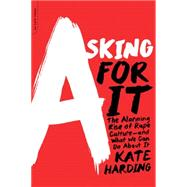 Asking for It: The Alarming Rise of Rape Culture--and What We Can Do About It by Harding, Kate, 9780738217024