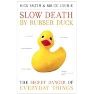 Slow Death by Rubber Duck The Secret Danger of Everyday Things by Smith, Rick; Lourie, Bruce, 9781582437026