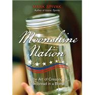 Moonshine Nation The Art of Creating Cornbread in a Bottle by Spivak, Mark, 9780762797028