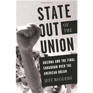State Out of the Union : Arizona and the Final Showdown over the American Dream by Biggers, Jeff, 9781568587028