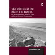 The Politics of the Black Sea Region: EU Neighbourhood, Conflict Zone or Future Security Community? by Weaver,Carol, 9781138257030