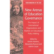 New Arenas of Education Governance The Impact of International Organizations and Markets by Martens, Kerstin; Rusconi, Alessandra; Leuze, Kathrin, 9780230007031