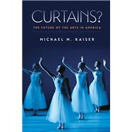Curtains?: The Future of the Arts in America by Kaiser, Michael M., 9781611687033