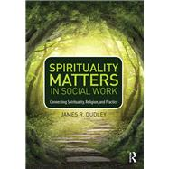 Spirituality Matters in Social Work: Connecting Spirituality, Religion, and Practice by Dudley; Jim, 9780415747035