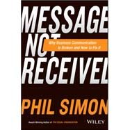 Message Not Received: How New Technologies and Simpler Language Can Fix Your Business Communications by Simon, Phil, 9781119017035