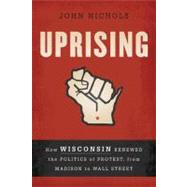 Uprising : How Wisconsin Renewed the Politics of Protest, from Madison to Wall Street by Nichols, John, 9781568587035
