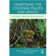 Unsettling the Colonial Places and Spaces of Early Childhood Education by Unknown, 9781138287037