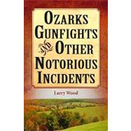 Ozarks Gunfights and Other Notorious Incidents by Wood, Larry, 9781589807037