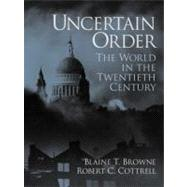 Uncertain Order : The World in the Twentieth Century by Browne, Blaine Terry, Ph.D.; Cottrell, Robert Charles, Ph.D., JD, 9780130287038