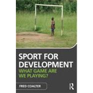 Sport for Development: What game are we playing? by Coalter; Fred, 9780415567039