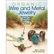 Organic Wire and Metal Jewelry Stunning Pieces Made with Sea Glass, Stones, and Crystals by Sherman, Eva M.; Martin, Beth L., 9780871167040