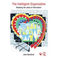 The Intelligent Organisation: Realising the value of information by Beckford; John, 9781138847040
