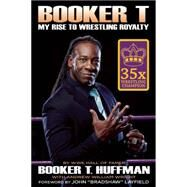 Booker T: My Rise To Wrestling Royalty by Huffman, Booker T; Wright, Andrew William, 9781605427041