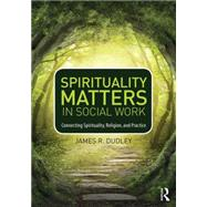 Spirituality Matters in Social Work: Connecting Spirituality, Religion, and Practice by Dudley; Jim, 9780415747042
