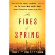 The Fires of Spring A Post-Arab Spring Journey Through the Turbulent New Middle East - Tunisia, Turkey, Iraq, Jordan, Qatar, Egypt by Culbertson, Shelly, 9781250067043