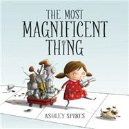 The Most Magnificent Thing by Spires, Ashley; Spires, Ashley, 9781554537044