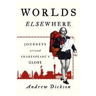 Worlds Elsewhere Journeys Around Shakespeare's Globe by Dickson, Andrew, 9781250117045