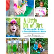 A Little Bit of Dirt 55+ Science and Art Activities to Reconnect Children with Nature by Citro, Asia, 9781943147045
