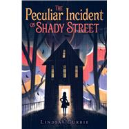 The Peculiar Incident on Shady Street by Currie, Lindsay, 9781481477048