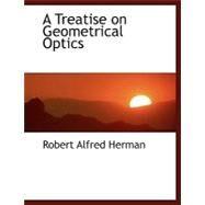 A Treatise on Geometrical Optics by Herman, Robert Alfred, 9780554447049